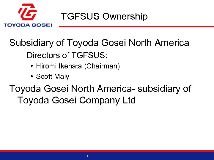TGFSUS Ownership Subsidiary of Toyoda Gosei North America – Directors of TGFSUS: • Hiromi