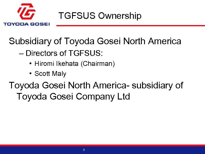 TGFSUS Ownership Subsidiary of Toyoda Gosei North America – Directors of TGFSUS: • Hiromi