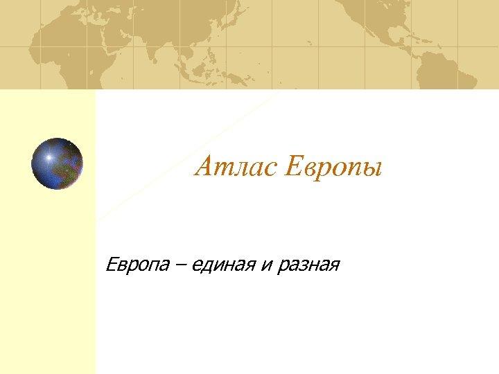 Атлас Европы Европа – единая и разная