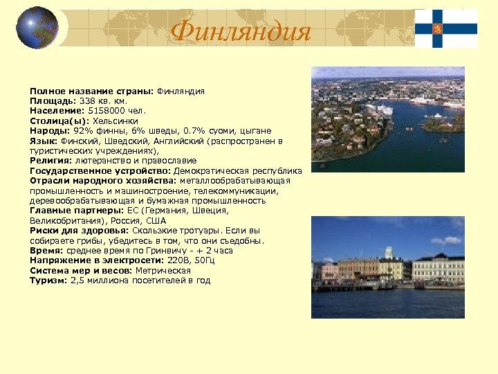 Финляндия Полное название страны: Финляндия Площадь: 338 кв. км. Население: 5158000 чел. Столица(ы): Хельсинки