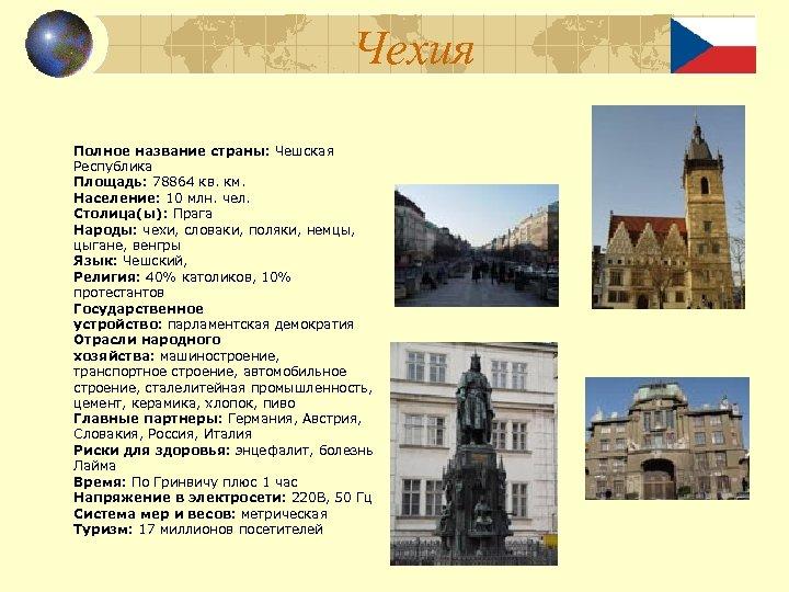 Чехия Полное название страны: Чешская Республика Площадь: 78864 кв. км. Население: 10 млн. чел.