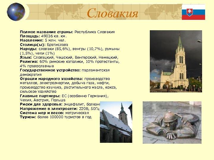 Словакия Полное название страны: Республика Словакия Площадь: 49036 кв. км. Население: 5 млн. чел.