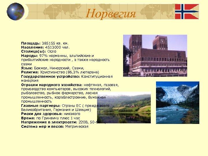 Норвегия Площадь: 385155 кв. км. Население: 4513000 чел. Столица(ы): Осло Народы: 97% норманны, альпийские
