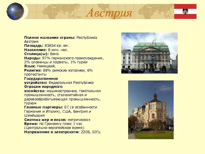 Австрия Полное название страны: Республика Австрия Площадь: 83854 кв. км. Население: 8 млн. чел.