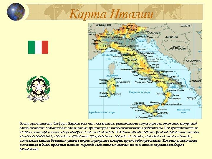 Карта Италии Этому причудливому ботфорту Европы есть чем похвастаться: религиозными и культурными деятелями, кукурузной