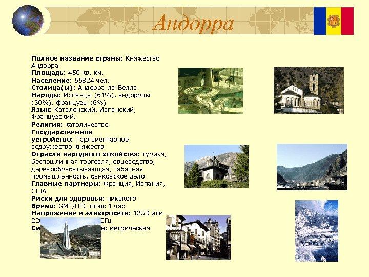 Андорра Полное название страны: Княжество Андорра Площадь: 450 кв. км. Население: 66824 чел. Столица(ы):
