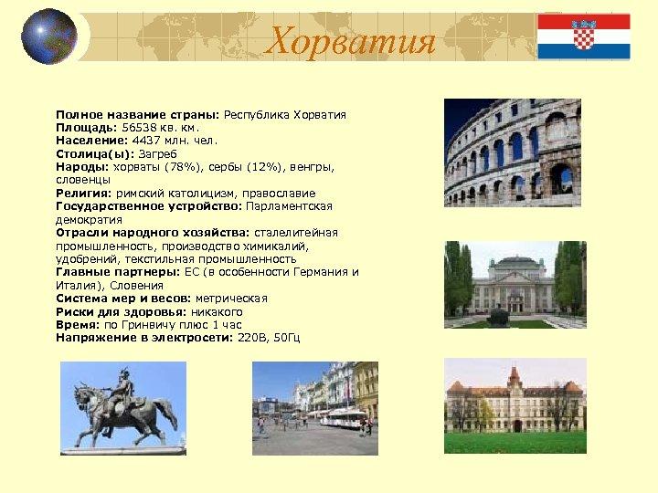 Хорватия Полное название страны: Республика Хорватия Площадь: 56538 кв. км. Население: 4437 млн. чел.