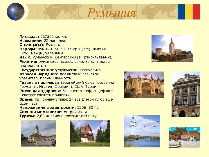 Румыния Площадь: 237500 кв. км. Население: 22 млн. чел. Столица(ы): Бухарест Народы: румыны (90%),