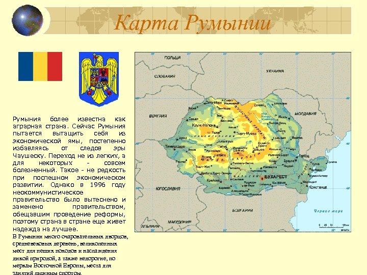 Карта Румынии Румыния более известна как аграрная страна. Сейчас Румыния пытается вытащить себя из