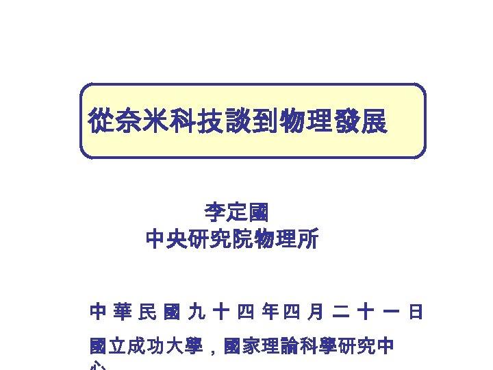 從奈米科技談到物理發展 李定國 中央研究院物理所 中 華 民 國 九 十 四 年四 月 二 十