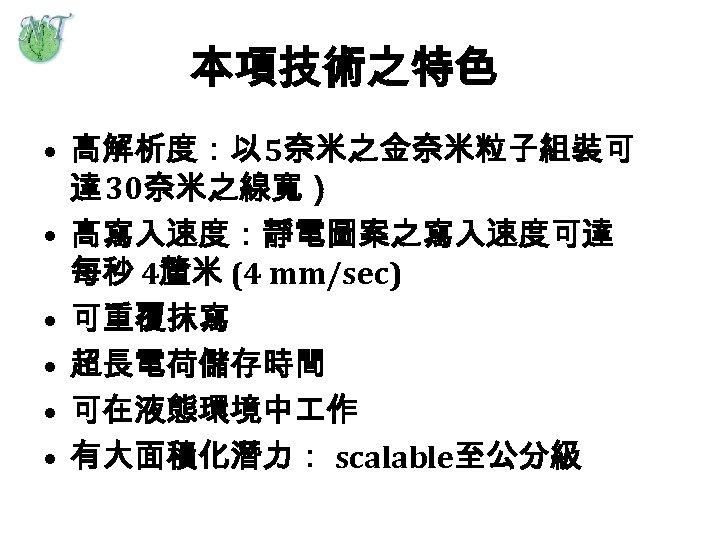 本項技術之特色 • 高解析度:以 5奈米之金奈米粒子組裝可 達 30奈米之線寬) • 高寫入速度:靜電圖案之寫入速度可達 每秒 4釐米 (4 mm/sec) • 可重覆抹寫