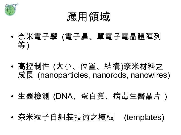 應用領域 • 奈米電子學 (電子鼻、單電子電晶體陣列 等) • 高控制性 (大小、位置、結構)奈米材料之 成長 (nanoparticles, nanorods, nanowires) • 生醫檢測