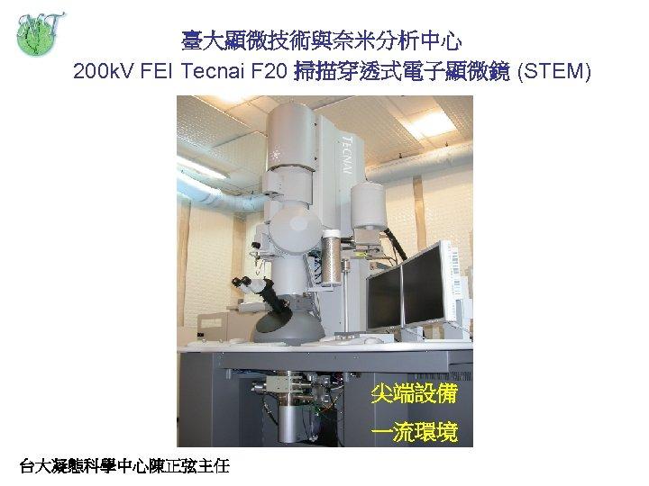 臺大顯微技術與奈米分析中心 200 k. V FEI Tecnai F 20 掃描穿透式電子顯微鏡 (STEM) 尖端設備 一流環境 台大凝態科學中心陳正弦主任