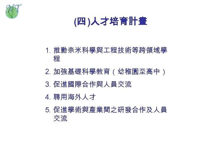 (四 )人才培育計畫 1. 推動奈米科學與 程技術等跨領域學 程 2. 加強基礎科學教育(幼稚園至高中) 3. 促進國際合作與人員交流 4. 聘用海外人才 5. 促進學術與產業間之研發合作及人員