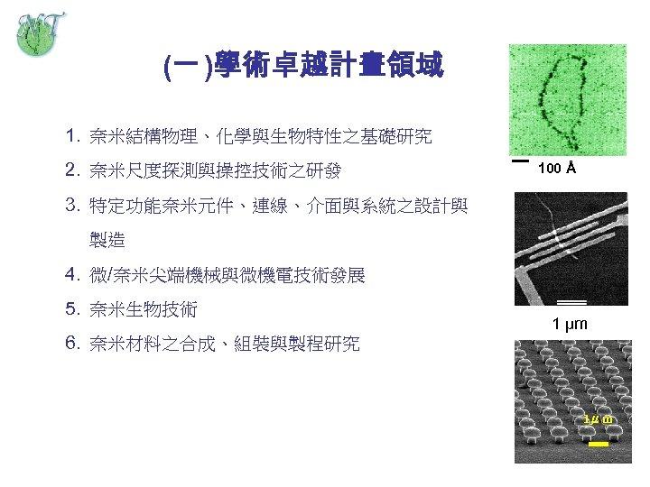 (一 )學術卓越計畫領域 1. 奈米結構物理、化學與生物特性之基礎研究 2. 奈米尺度探測與操控技術之研發 100 Å 3. 特定功能奈米元件、連線、介面與系統之設計與 製造 4. 微/奈米尖端機械與微機電技術發展 5.