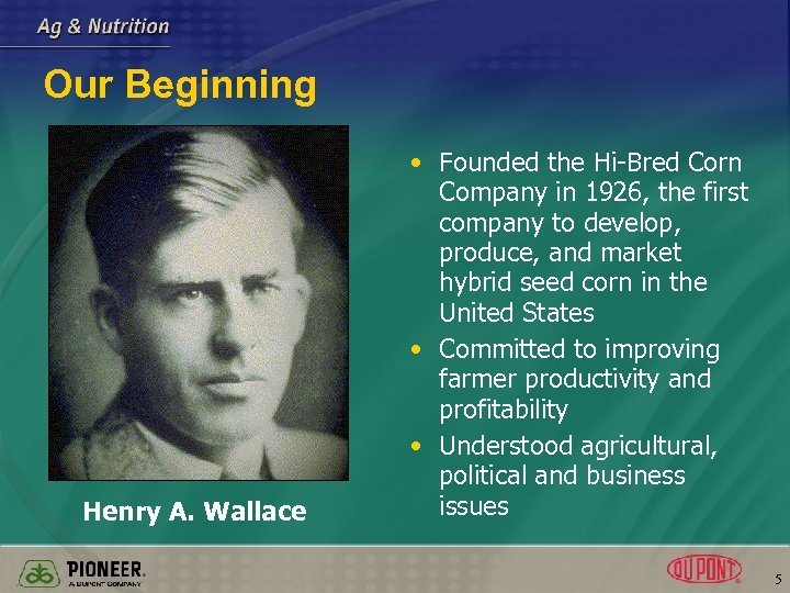 Our Beginning Henry A. Wallace • Founded the Hi-Bred Corn Company in 1926, the