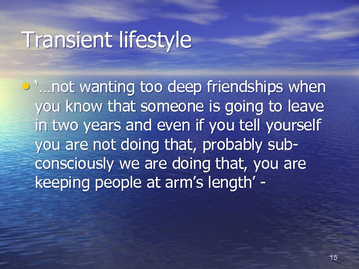 Transient lifestyle • '…not wanting too deep friendships when you know that someone is