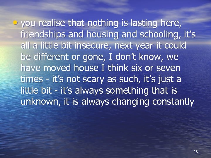 • you realise that nothing is lasting here, friendships and housing and schooling,