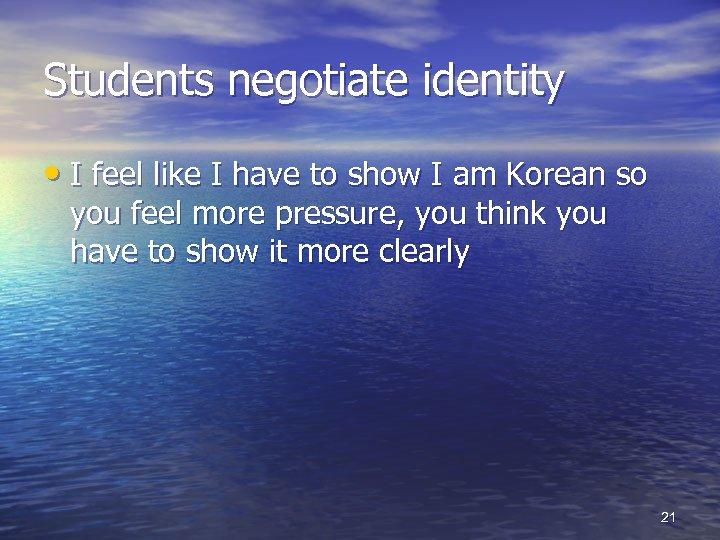 Students negotiate identity • I feel like I have to show I am Korean