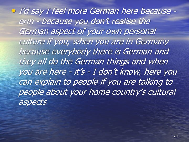 • I'd say I feel more German here because - erm - because