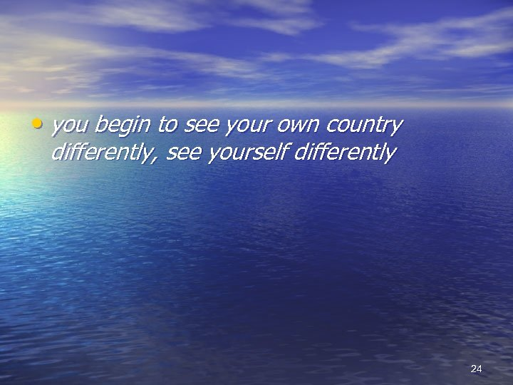 • you begin to see your own country differently, see yourself differently 24