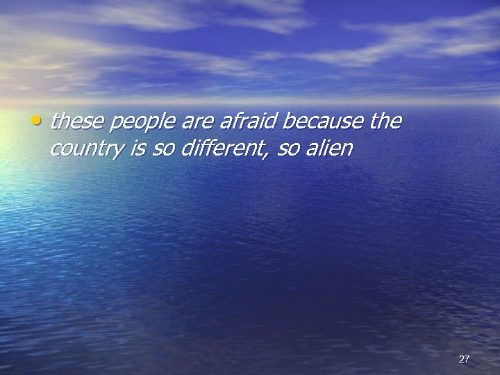 • these people are afraid because the country is so different, so alien