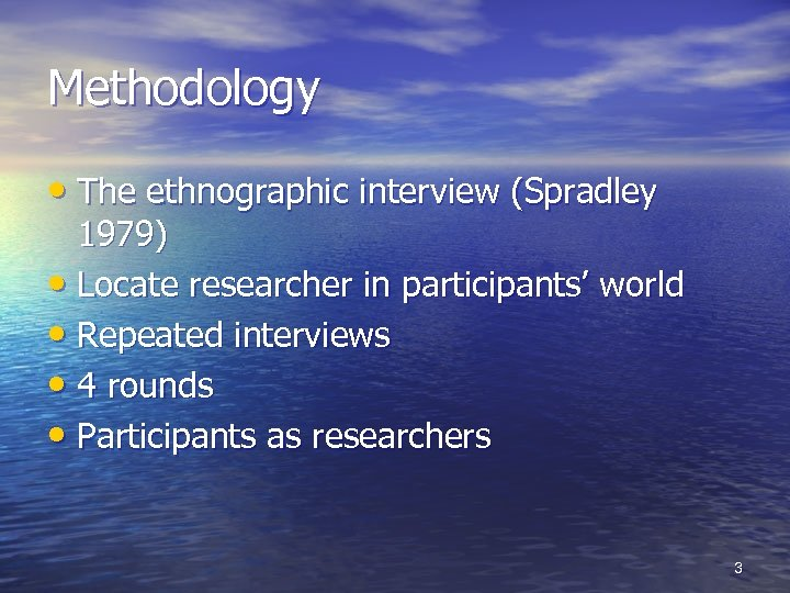 Methodology • The ethnographic interview (Spradley 1979) • Locate researcher in participants' world •
