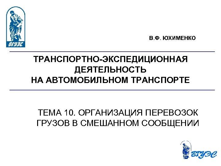 В. Ф. ЮХИМЕНКО ТРАНСПОРТНО ЭКСПЕДИЦИОННАЯ ДЕЯТЕЛЬНОСТЬ НА АВТОМОБИЛЬНОМ ТРАНСПОРТЕ ТЕМА 10. ОРГАНИЗАЦИЯ ПЕРЕВОЗОК ГРУЗОВ