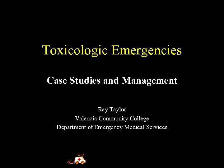 Toxicologic Emergencies Case Studies and Management Ray Taylor Valencia Community College Department of Emergency