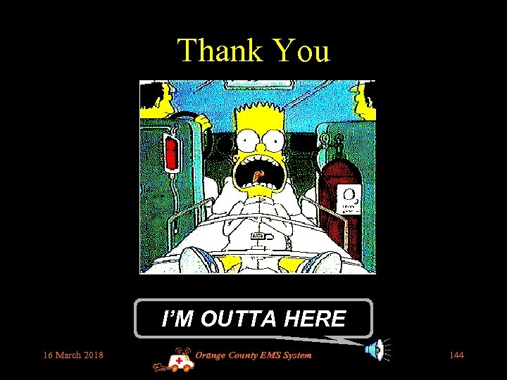 Thank You I'M OUTTA HERE 16 March 2018 Orange County EMS System 144