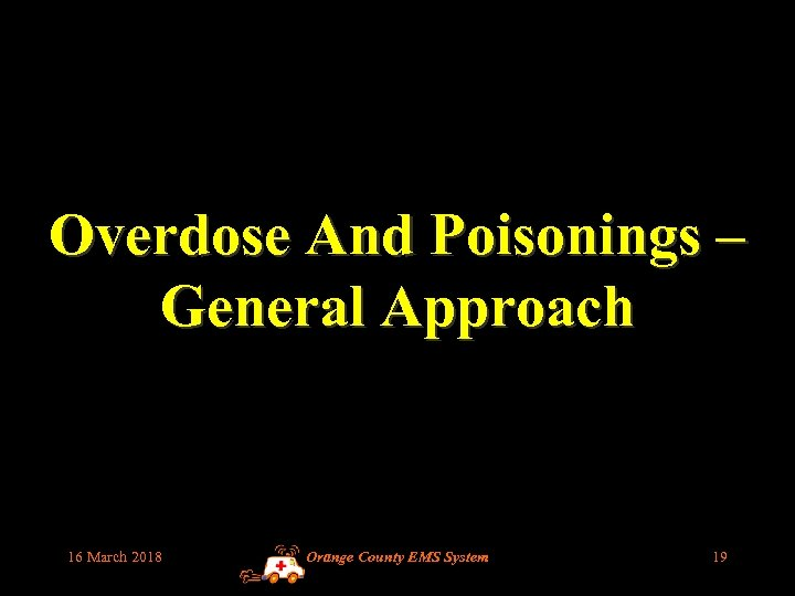 Overdose And Poisonings – General Approach 16 March 2018 Orange County EMS System 19
