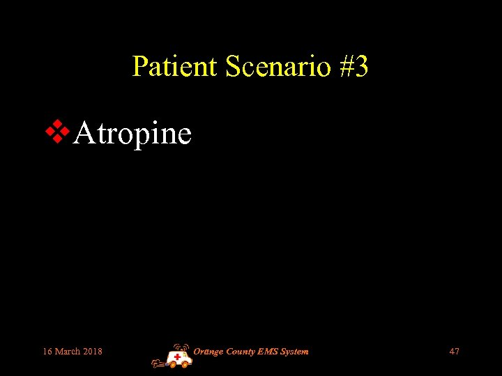 Patient Scenario #3 v. Atropine 16 March 2018 Orange County EMS System 47