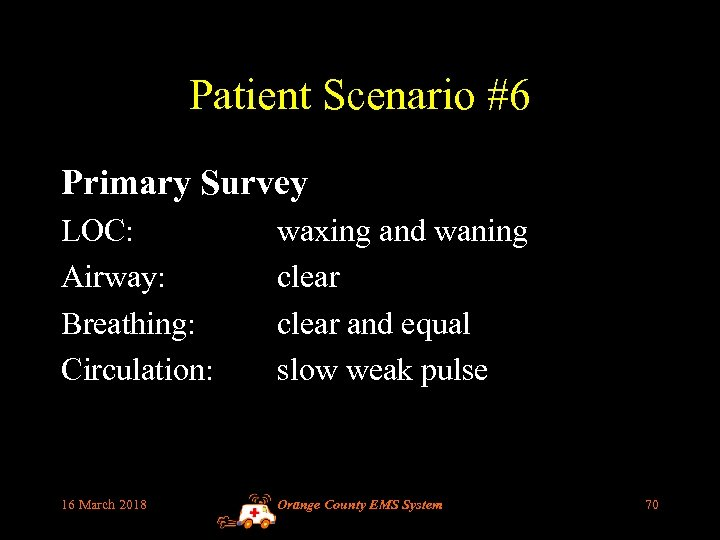 Patient Scenario #6 Primary Survey LOC: Airway: Breathing: Circulation: waxing and waning clear and