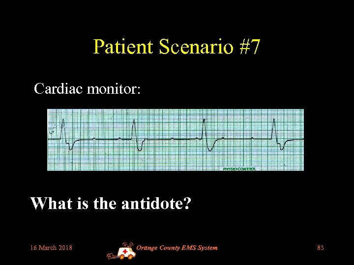 Patient Scenario #7 Cardiac monitor: What is the antidote? 16 March 2018 Orange County