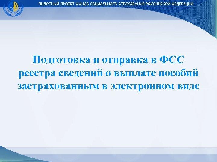 Подготовка и отправка в ФСС реестра сведений о выплате пособий застрахованным в электронном виде