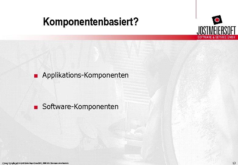 Komponentenbasiert? . Applikations-Komponenten . Software-Komponenten J: Joso VerwaltungVertriebUnterlagenJosoIIR_20001011Komponentenbasierte 13