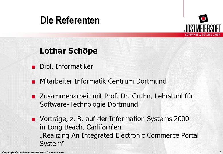 Die Referenten Lothar Schöpe. Dipl. Informatiker. Mitarbeiter Informatik Centrum Dortmund. Zusammenarbeit mit Prof. Dr.