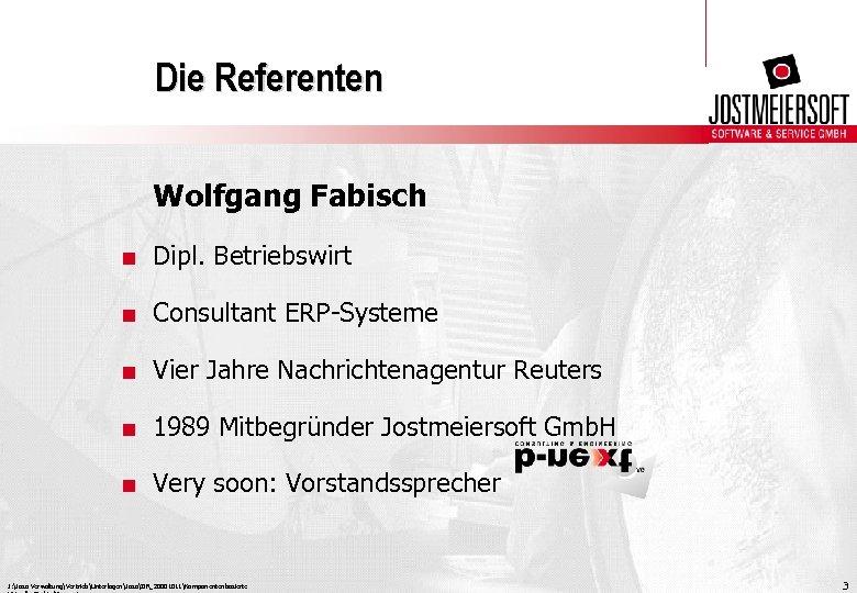 Die Referenten Wolfgang Fabisch. Dipl. Betriebswirt. Consultant ERP-Systeme. Vier Jahre Nachrichtenagentur Reuters. 1989 Mitbegründer