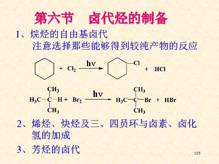 第六节 卤代烃的制备 1、烷烃的自由基卤代 注意选择那些能够得到较纯产物的反应 2、烯烃、炔烃及三、四员环与卤素、卤化 氢的加成 3、芳烃的卤代 105