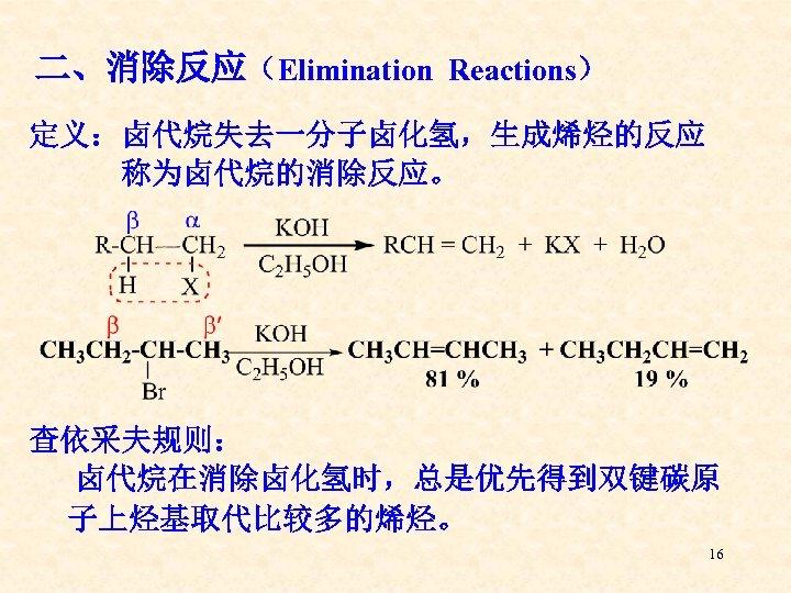 二、消除反应(Elimination Reactions) 定义:卤代烷失去一分子卤化氢,生成烯烃的反应 称为卤代烷的消除反应。 查依采夫规则: 卤代烷在消除卤化氢时,总是优先得到双键碳原 子上烃基取代比较多的烯烃。 16