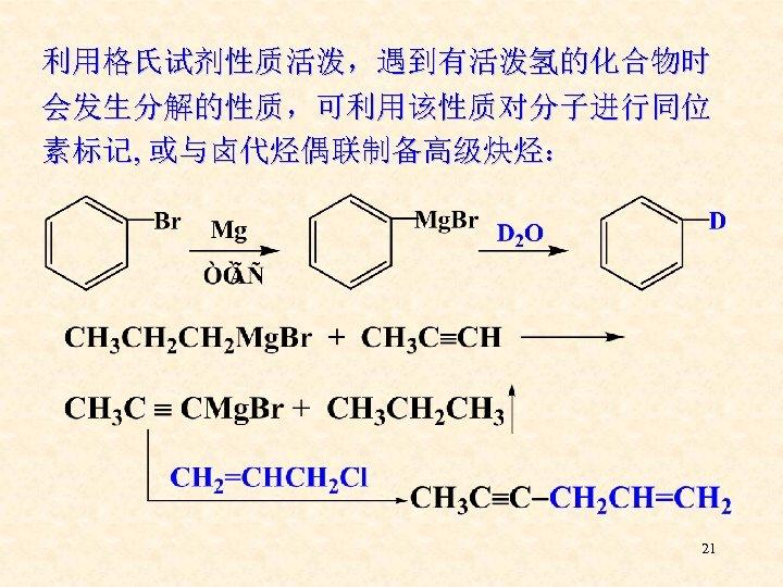 利用格氏试剂性质活泼,遇到有活泼氢的化合物时 会发生分解的性质,可利用该性质对分子进行同位 素标记, 或与卤代烃偶联制备高级炔烃: 21