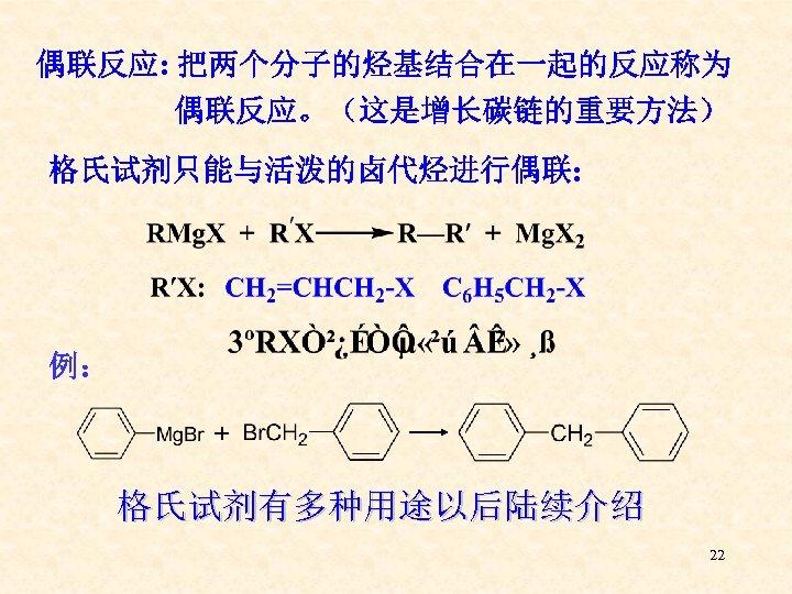 偶联反应: 把两个分子的烃基结合在一起的反应称为 偶联反应。(这是增长碳链的重要方法) 格氏试剂只能与活泼的卤代烃进行偶联: 例: + 格氏试剂有多种用途以后陆续介绍 22
