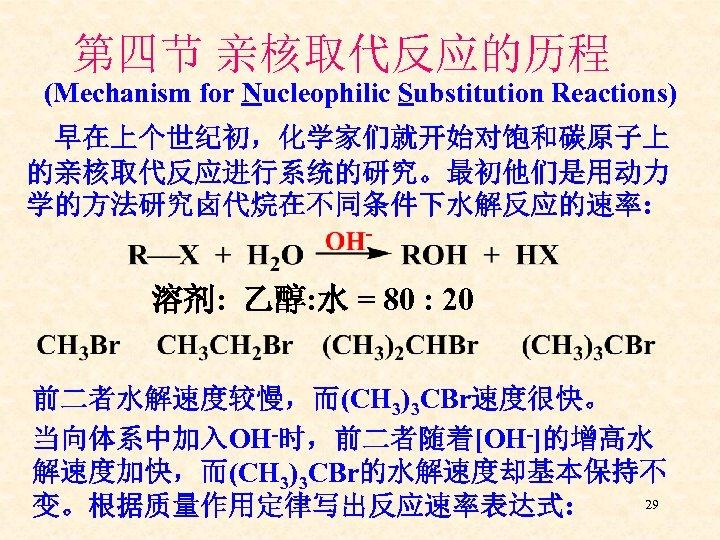 第四节 亲核取代反应的历程 (Mechanism for Nucleophilic Substitution Reactions) 早在上个世纪初,化学家们就开始对饱和碳原子上 的亲核取代反应进行系统的研究。最初他们是用动力 学的方法研究卤代烷在不同条件下水解反应的速率: 溶剂: 乙醇: 水 =