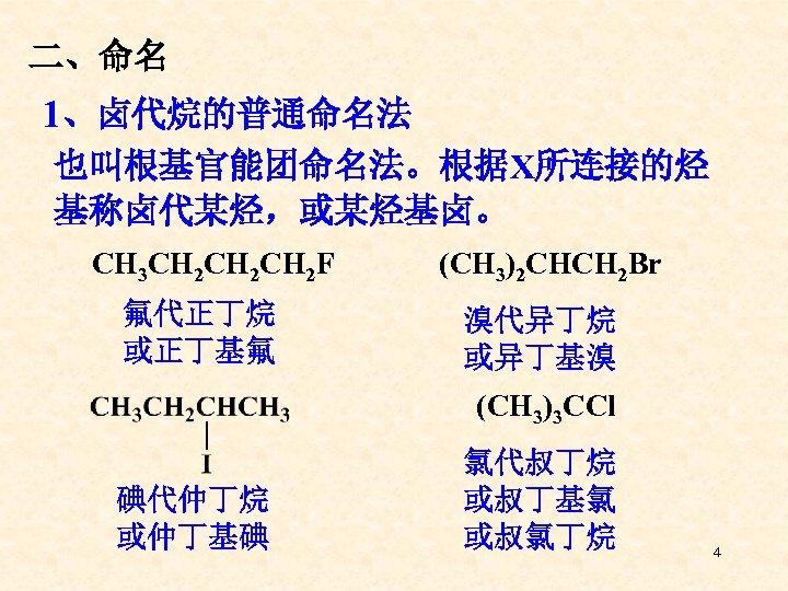 二、命名 1、卤代烷的普通命名法 也叫根基官能团命名法。根据X所连接的烃 基称卤代某烃,或某烃基卤。 CH 3 CH 2 CH 2 F 氟代正丁烷 或正丁基氟 (CH
