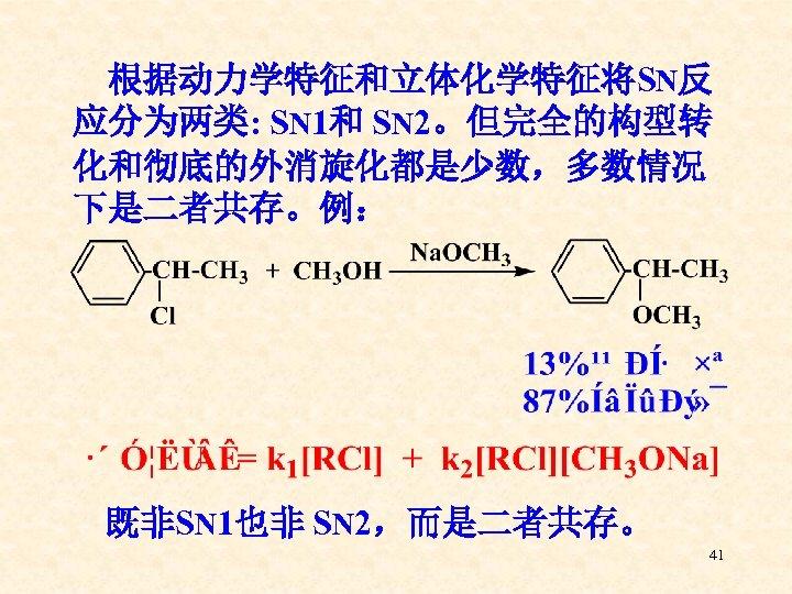 根据动力学特征和立体化学特征将SN反 应分为两类: SN 1和 SN 2。但完全的构型转 化和彻底的外消旋化都是少数,多数情况 下是二者共存。例: 既非SN 1也非 SN 2,而是二者共存。 41