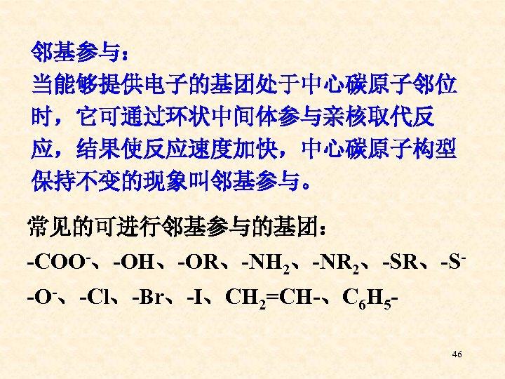 邻基参与: 当能够提供电子的基团处于中心碳原子邻位 时,它可通过环状中间体参与亲核取代反 应,结果使反应速度加快,中心碳原子构型 保持不变的现象叫邻基参与。 常见的可进行邻基参与的基团: -COO-、-OH、-OR、-NH 2、-NR 2、-SR、-S-O-、-Cl、-Br、-I、CH 2=CH-、C 6 H 546