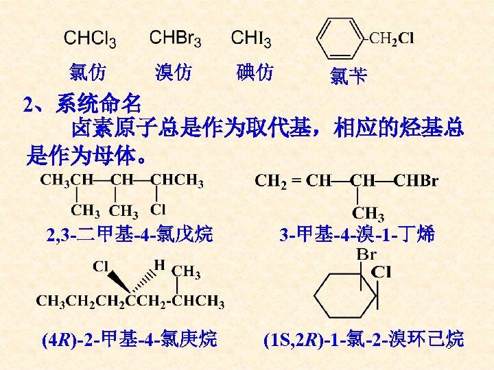 氯仿 溴仿 碘仿 氯苄 2、系统命名 卤素原子总是作为取代基,相应的烃基总 是作为母体。 2, 3 -二甲基-4 -氯戊烷 (4 R)-2 -甲基-4