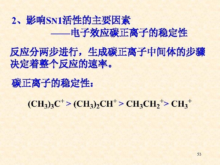 2、影响SN 1活性的主要因素 ——电子效应碳正离子的稳定性 反应分两步进行,生成碳正离子中间体的步骤 决定着整个反应的速率。 碳正离子的稳定性: 53