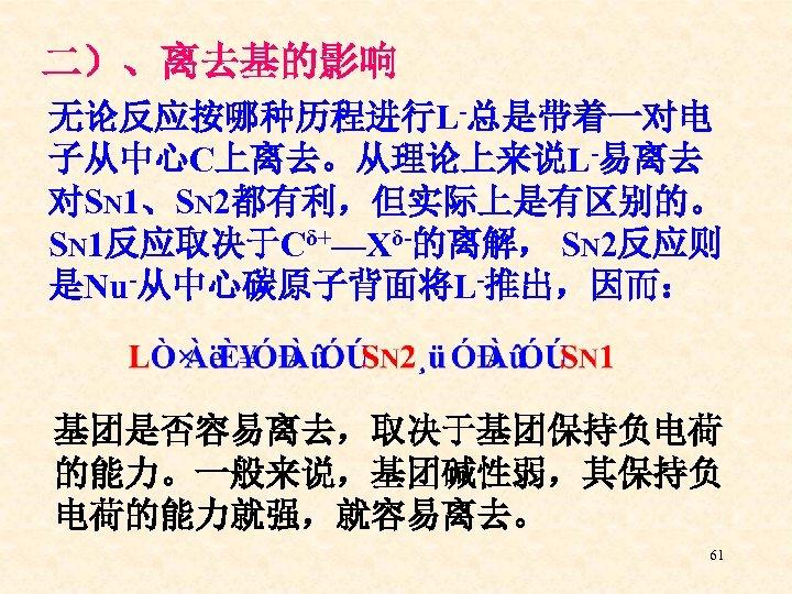 二)、离去基的影响 无论反应按哪种历程进行L-总是带着一对电 子从中心C上离去。从理论上来说L-易离去 对SN 1、SN 2都有利,但实际上是有区别的。 SN 1反应取决于Cδ+—Xδ-的离解, SN 2反应则 是Nu-从中心碳原子背面将L-推出,因而: 基团是否容易离去,取决于基团保持负电荷 的能力。一般来说,基团碱性弱,其保持负 电荷的能力就强,就容易离去。