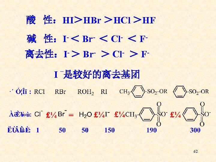 酸 性:HI>HBr >HCl >HF 碱 性:I- < Br- < Cl- < F离去性:I- > Br-